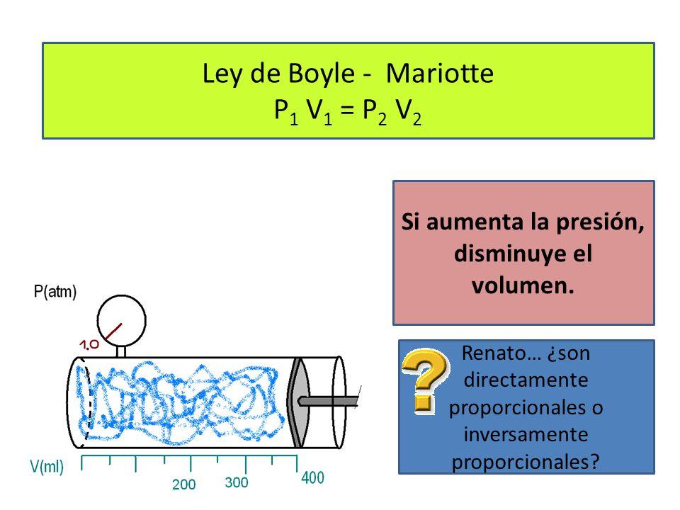 Ley de Boyle - Mariotte P 1 V 1 = P 2 V 2 Si aumenta la presión, disminuye el volumen.