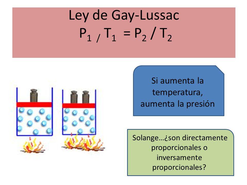 Ley de Gay-Lussac P 1 / T 1 = P 2 / T 2 Si aumenta la temperatura, aumenta la presión Solange…¿son directamente proporcionales o inversamente proporcionales?
