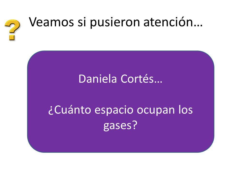 Veamos si pusieron atención… Daniela Cortés… ¿Cuánto espacio ocupan los gases?