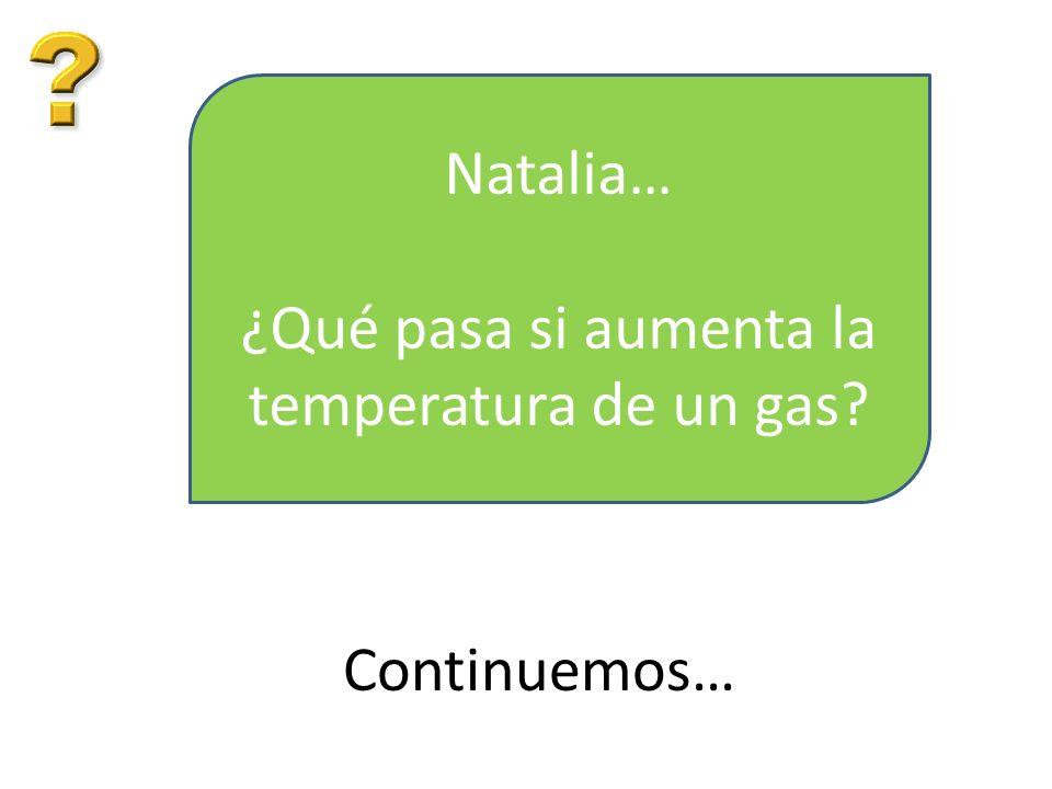 Natalia… ¿Qué pasa si aumenta la temperatura de un gas? Continuemos…