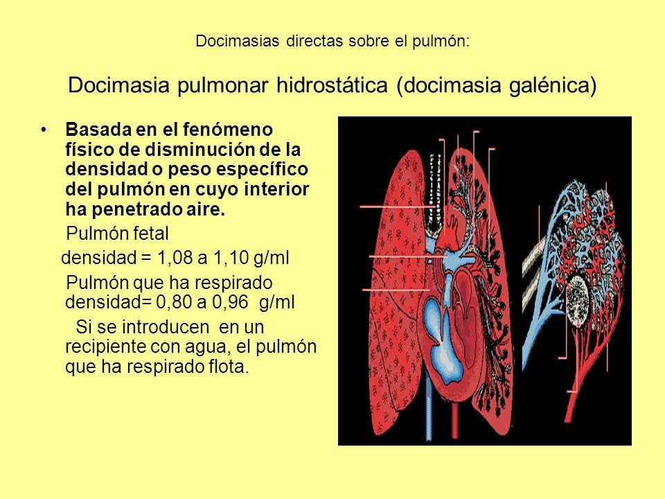 Docimasias directas sobre el pulmón: Docimasia pulmonar hidrostática (docimasia galénica) Basada en el fenómeno físico de disminución de la densidad o peso específico del pulmón en cuyo interior ha penetrado aire.