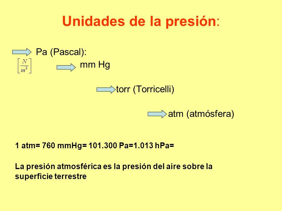Unidades de la presión: Pa (Pascal): mm Hg torr (Torricelli) atm (atmósfera) 1 atm= 760 mmHg= 101.300 Pa=1.013 hPa= La presión atmosférica es la presi