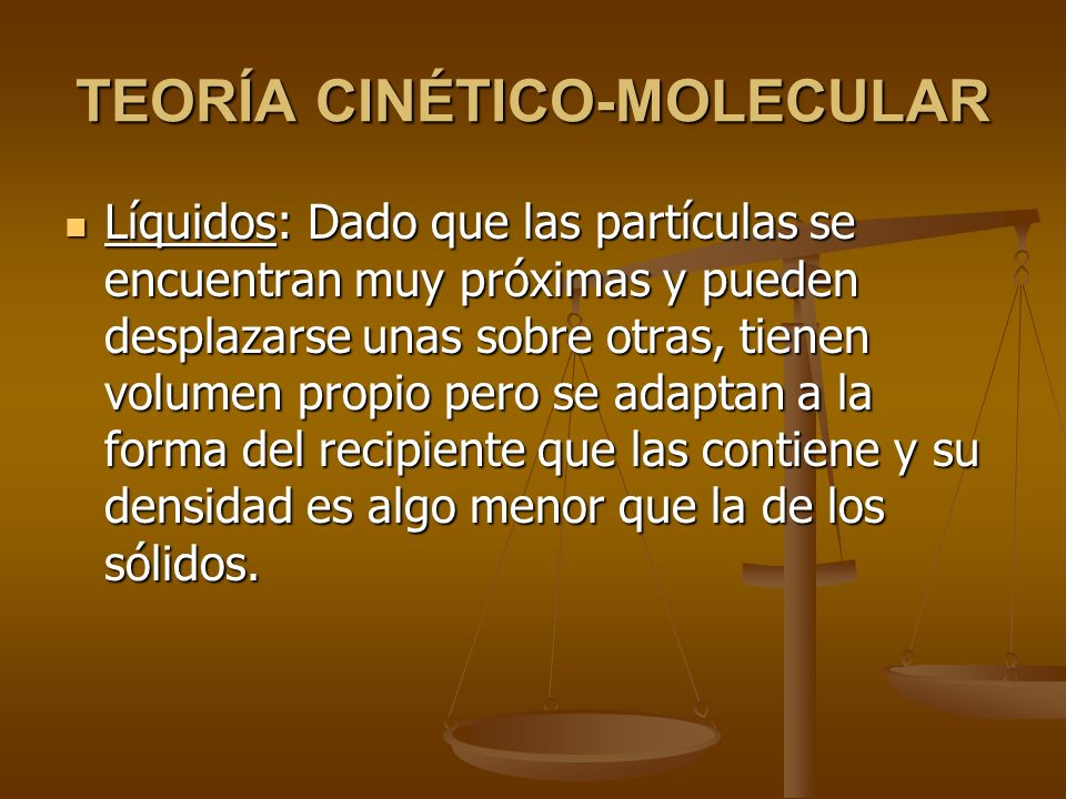 Con la teoría cinético-molecular se pueden explicar las características de cada estado: Con la teoría cinético-molecular se pueden explicar las características de cada estado: Sólidos: Dado que las partículas se encuentran en contacto y no pueden desplazarse, los sólidos tienen una forma y volumen propios, no son compresibles ni expansibles, son relativamente duros y rígidos y su densidad es alta.
