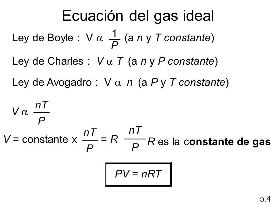 Ecuación del gas ideal 5.4 Ley de Charles : V T (a n y P constante) Ley de Avogadro : V n (a P y T constante) Ley de Boyle : V (a n y T constante) 1 P
