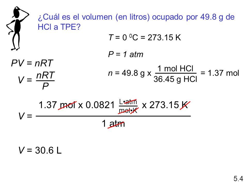 ¿Cuál es el volumen (en litros) ocupado por 49.8 g de HCl a TPE? PV = nRT V = nRT P T = 0 0 C = 273.15 K P = 1 atm n = 49.8 g x 1 mol HCl 36.45 g HCl