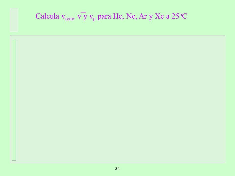 Calcula v rcm, v y v p para He, Ne, Ar y Xe a 25 o C 34