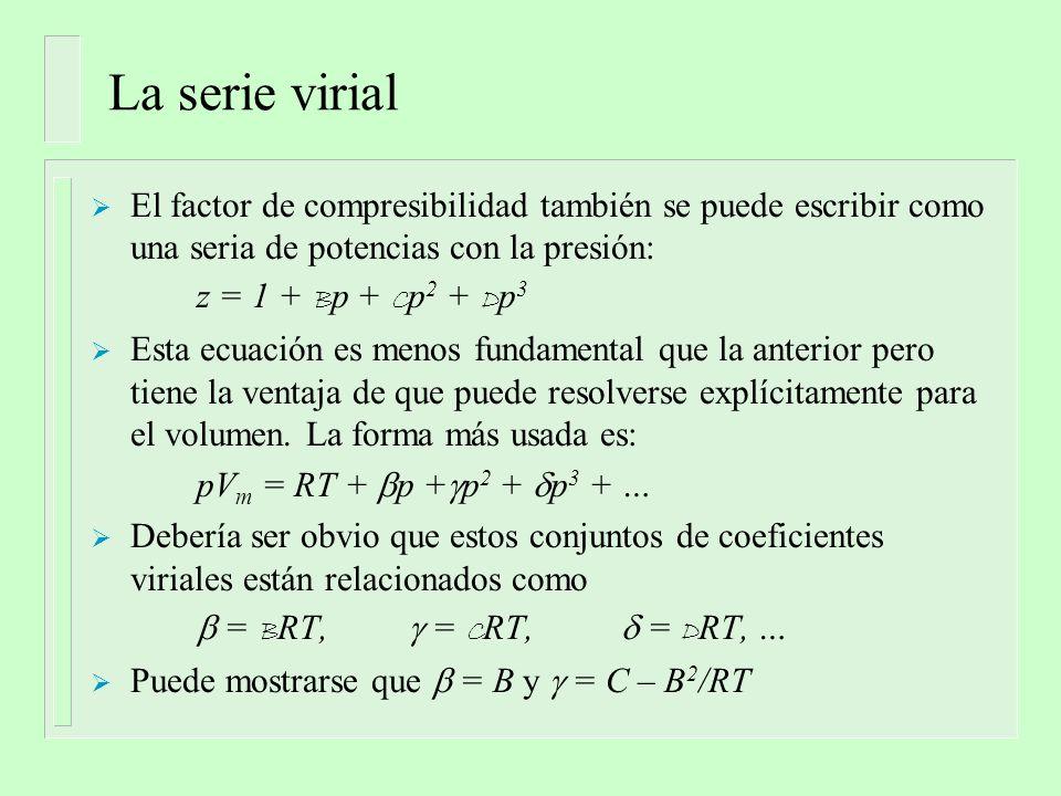 La serie virial El factor de compresibilidad también se puede escribir como una seria de potencias con la presión: z = 1 + B p + C p 2 + D p 3 Esta ec