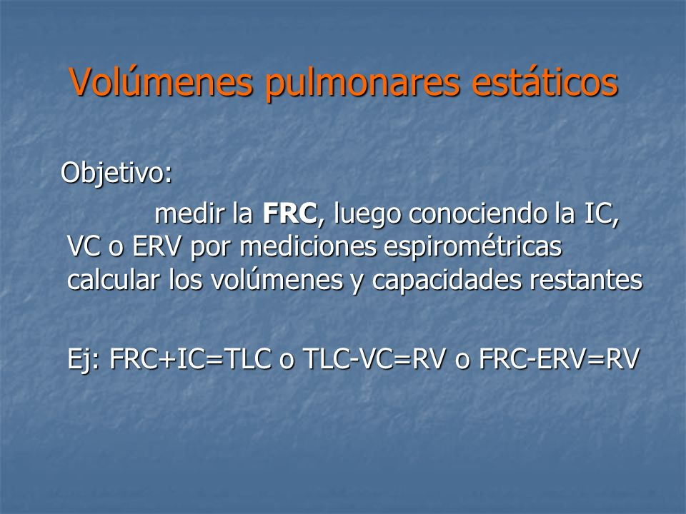 Volúmenes pulmonares estáticos Objetivo: Objetivo: medir la FRC, luego conociendo la IC, VC o ERV por mediciones espirométricas calcular los volúmenes y capacidades restantes medir la FRC, luego conociendo la IC, VC o ERV por mediciones espirométricas calcular los volúmenes y capacidades restantes Ej: FRC+IC=TLC o TLC-VC=RV o FRC-ERV=RV Ej: FRC+IC=TLC o TLC-VC=RV o FRC-ERV=RV