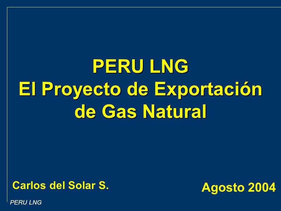 PERU LNG Carlos del Solar S. Agosto 2004 PERU LNG El Proyecto de Exportación de Gas Natural