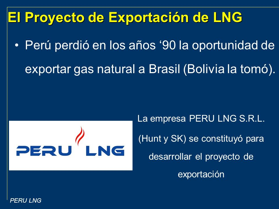 PERU LNG El Proyecto de Exportación de LNG Perú perdió en los años 90 la oportunidad de exportar gas natural a Brasil (Bolivia la tomó).