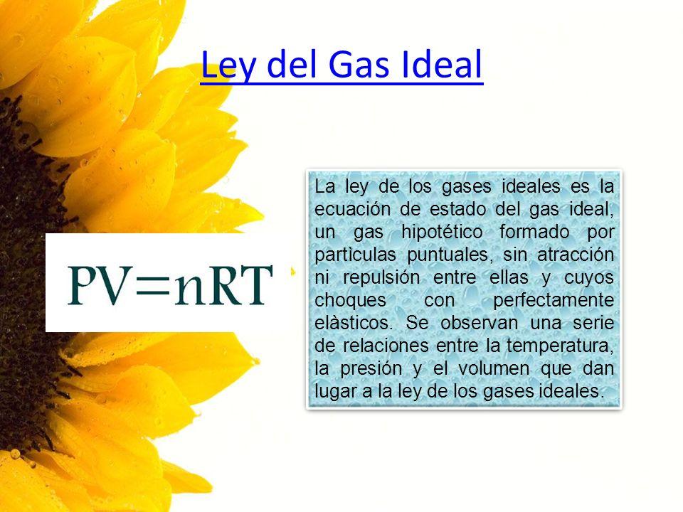 Ley del Gas Ideal La ley de los gases ideales es la ecuación de estado del gas ideal, un gas hipotético formado por partìculas puntuales, sin atracció