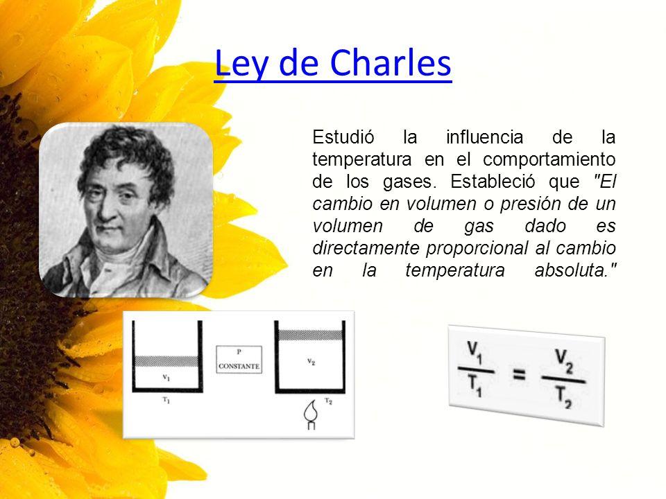 Ley de Charles Estudió la influencia de la temperatura en el comportamiento de los gases. Estableció que