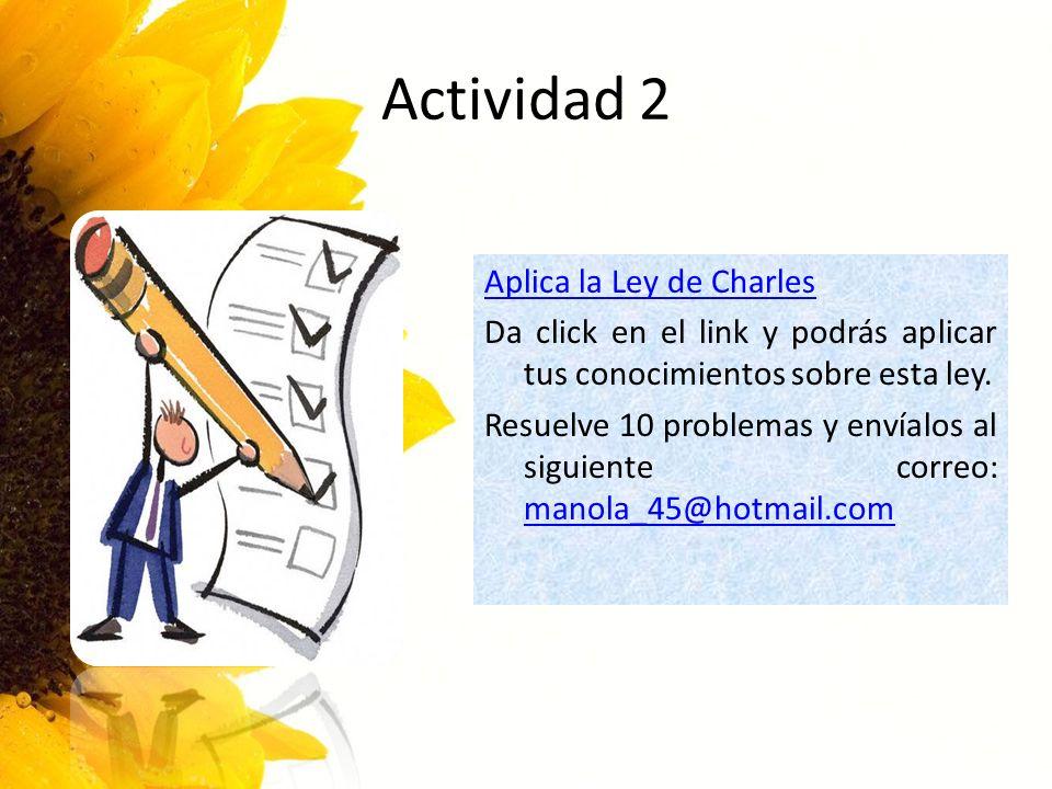 Actividad 2 Aplica la Ley de Charles Da click en el link y podrás aplicar tus conocimientos sobre esta ley. Resuelve 10 problemas y envíalos al siguie