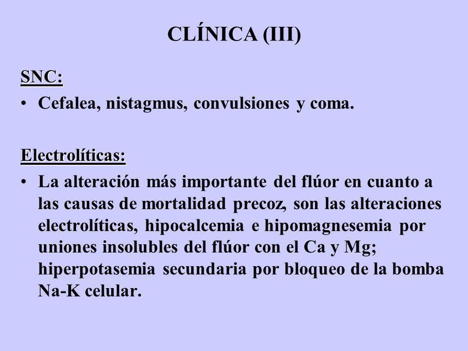 CLÍNICA (III) SNC: Cefalea, nistagmus, convulsiones y coma.Electrolíticas: La alteración más importante del flúor en cuanto a las causas de mortalidad