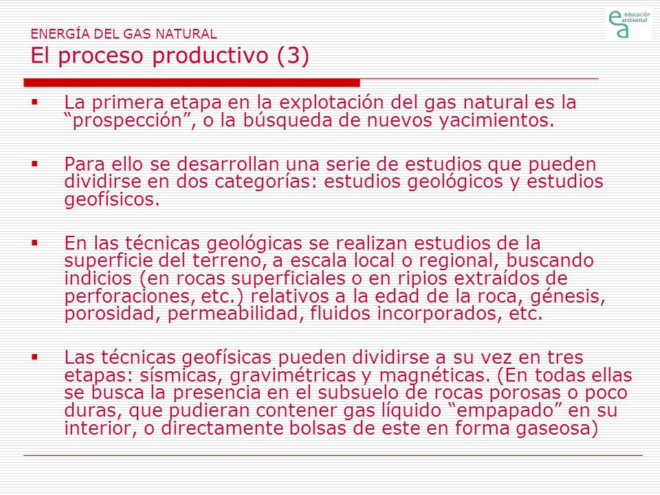 ENERGÍA DEL GAS NATURAL El proceso productivo (3) La primera etapa en la explotación del gas natural es la prospección, o la búsqueda de nuevos yacimientos.