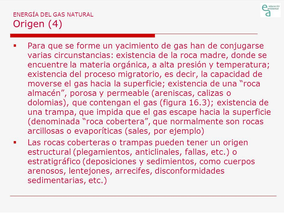 ENERGÍA DEL GAS NATURAL Origen (4) Para que se forme un yacimiento de gas han de conjugarse varias circunstancias: existencia de la roca madre, donde se encuentre la materia orgánica, a alta presión y temperatura; existencia del proceso migratorio, es decir, la capacidad de moverse el gas hacia la superficie; existencia de una roca almacén, porosa y permeable (areniscas, calizas o dolomias), que contengan el gas (figura 16.3); existencia de una trampa, que impida que el gas escape hacia la superficie (denominada roca cobertera, que normalmente son rocas arcillosas o evaporíticas (sales, por ejemplo) Las rocas coberteras o trampas pueden tener un origen estructural (plegamientos, anticlinales, fallas, etc.) o estratigráfico (deposiciones y sedimientos, como cuerpos arenosos, lentejones, arrecifes, disconformidades sedimentarias, etc.)