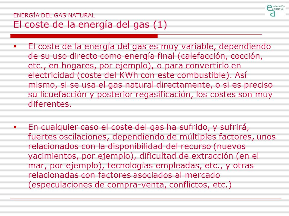 ENERGÍA DEL GAS NATURAL El coste de la energía del gas (1) El coste de la energía del gas es muy variable, dependiendo de su uso directo como energía final (calefacción, cocción, etc., en hogares, por ejemplo), o para convertirlo en electricidad (coste del KWh con este combustible).