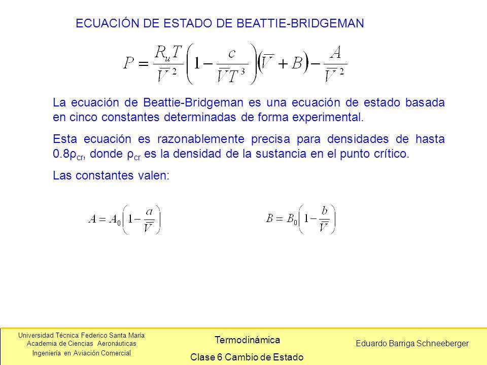 Universidad Técnica Federico Santa María Academia de Ciencias Aeronáuticas Ingeniería en Aviación Comercial Eduardo Barriga Schneeberger Termodinámica Clase 6 Cambio de Estado ECUACIÓN DE ESTADO DE BEATTIE-BRIDGEMAN La ecuación de Beattie-Bridgeman es una ecuación de estado basada en cinco constantes determinadas de forma experimental.