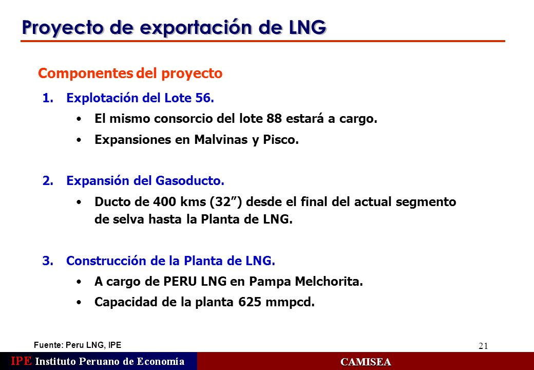 21 Proyecto de exportación de LNG Fuente: Peru LNG, IPE CAMISEA 1.Explotación del Lote 56. El mismo consorcio del lote 88 estará a cargo. Expansiones