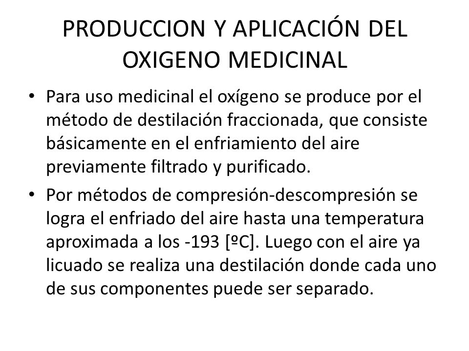PRODUCCION Y APLICACIÓN DEL OXIGENO MEDICINAL Para uso medicinal el oxígeno se produce por el método de destilación fraccionada, que consiste básicame