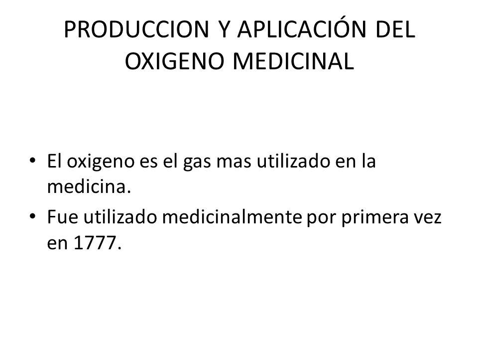 PRODUCCION Y APLICACIÓN DEL OXIGENO MEDICINAL El oxigeno es el gas mas utilizado en la medicina. Fue utilizado medicinalmente por primera vez en 1777.