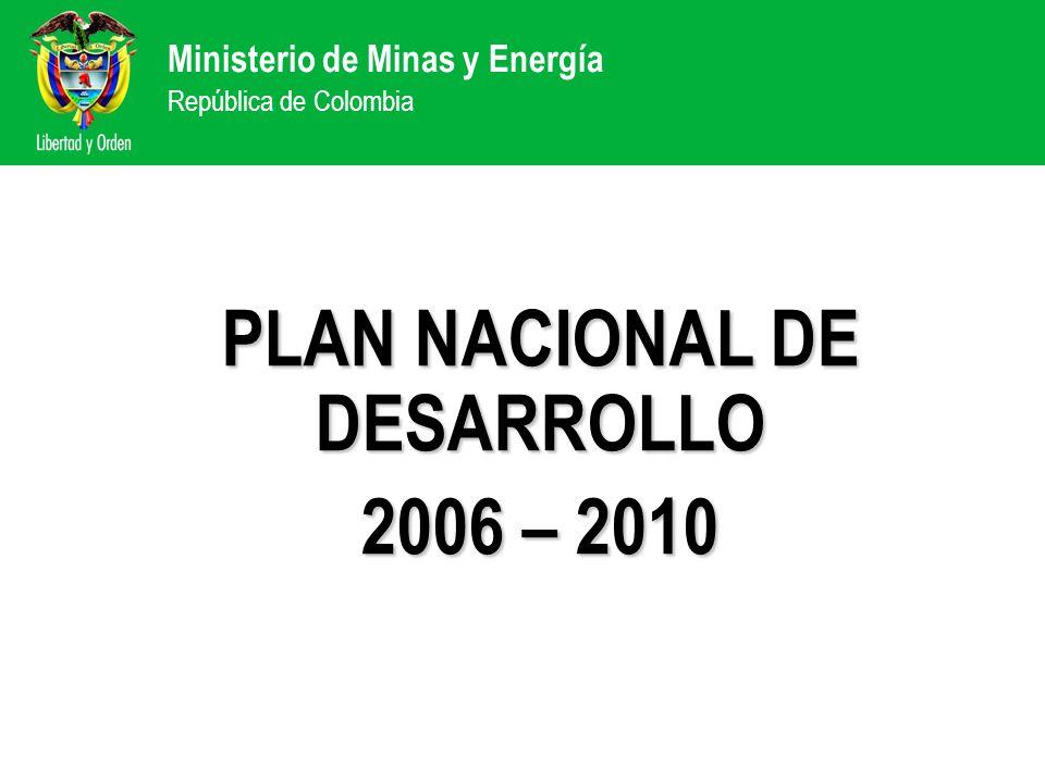 Ministerio de Minas y Energía República de Colombia PLAN NACIONAL DE DESARROLLO 2006 – 2010