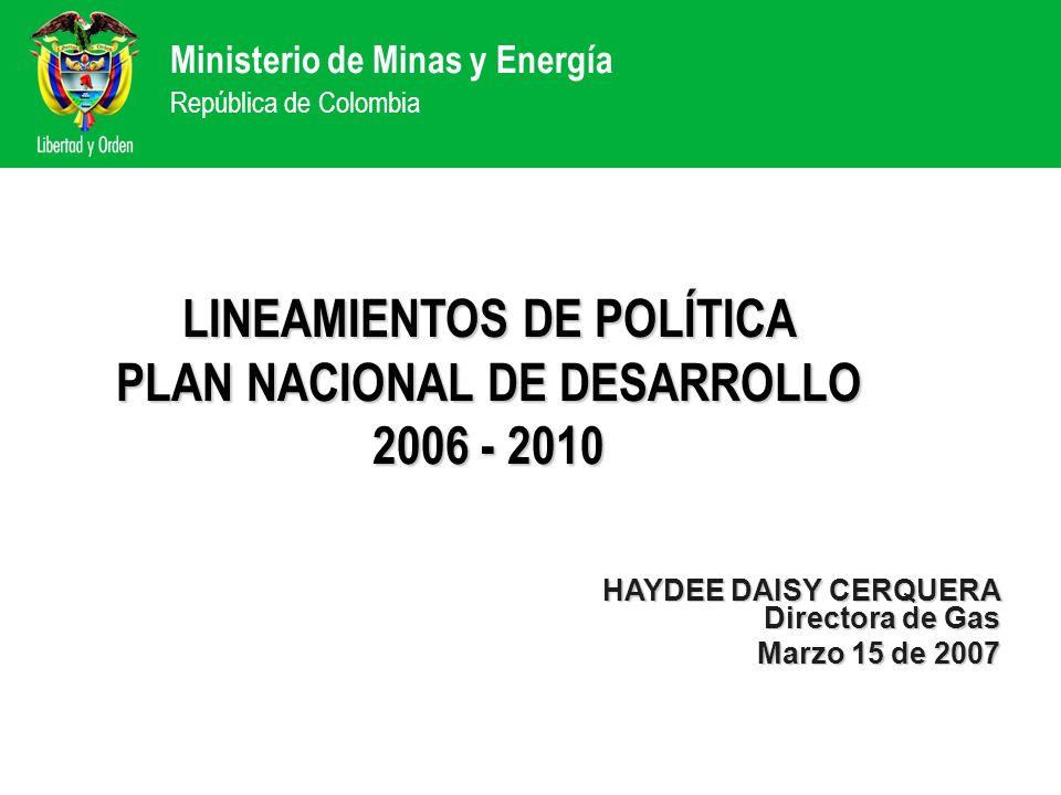 Ministerio de Minas y Energía República de Colombia HAYDEE DAISY CERQUERA Directora de Gas Marzo 15 de 2007 LINEAMIENTOS DE POLÍTICA PLAN NACIONAL DE