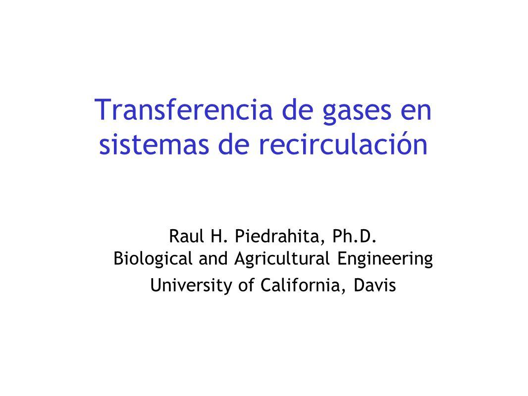 Transferencia de gases en sistemas de recirculación Raul H. Piedrahita, Ph.D. Biological and Agricultural Engineering University of California, Davis