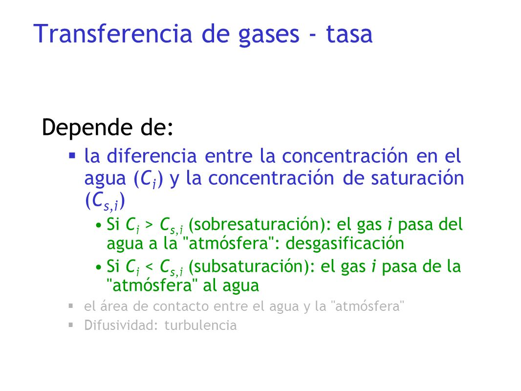 Depende de: la diferencia entre la concentración en el agua (C i ) y la concentración de saturación (C s,i ) Si C i > C s,i (sobresaturación): el gas