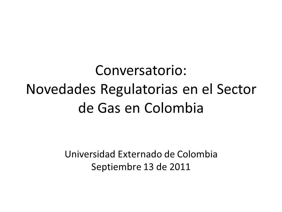 Conversatorio: Novedades Regulatorias en el Sector de Gas en Colombia Universidad Externado de Colombia Septiembre 13 de 2011