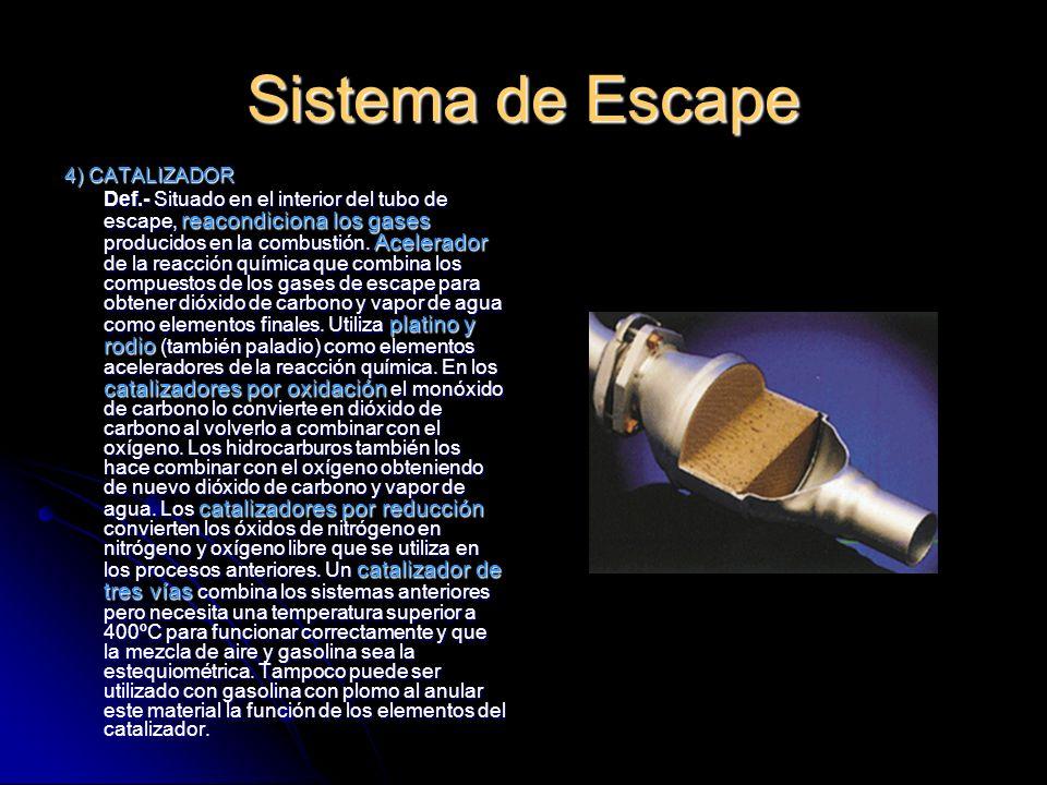 Sistema de Escape 4) CATALIZADOR Def.- Situado en el interior del tubo de escape, reacondiciona los gases producidos en la combustión.