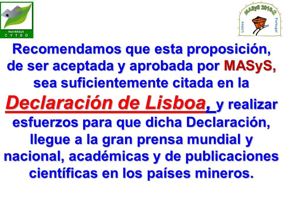 Recomendamos que esta proposición, de ser aceptada y aprobada por MASyS, sea suficientemente citada en la Declaración de Lisboa, y realizar esfuerzos para que dicha Declaración, llegue a la gran prensa mundial y nacional, académicas y de publicaciones científicas en los países mineros.