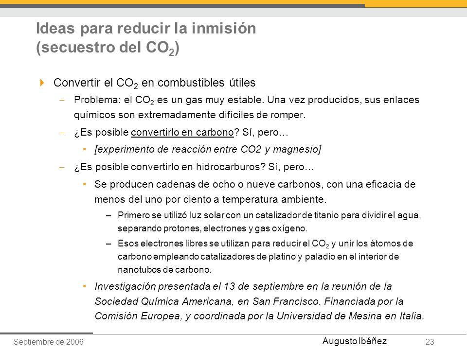 Septiembre de 200623 Augusto Ibáñez Ideas para reducir la inmisión (secuestro del CO 2 ) Convertir el CO 2 en combustibles útiles – Problema: el CO 2