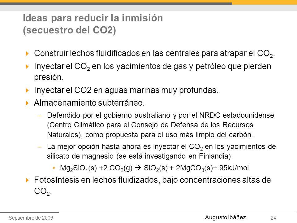 Septiembre de 200624 Augusto Ibáñez Construir lechos fluidificados en las centrales para atrapar el CO 2. Inyectar el CO 2 en los yacimientos de gas y