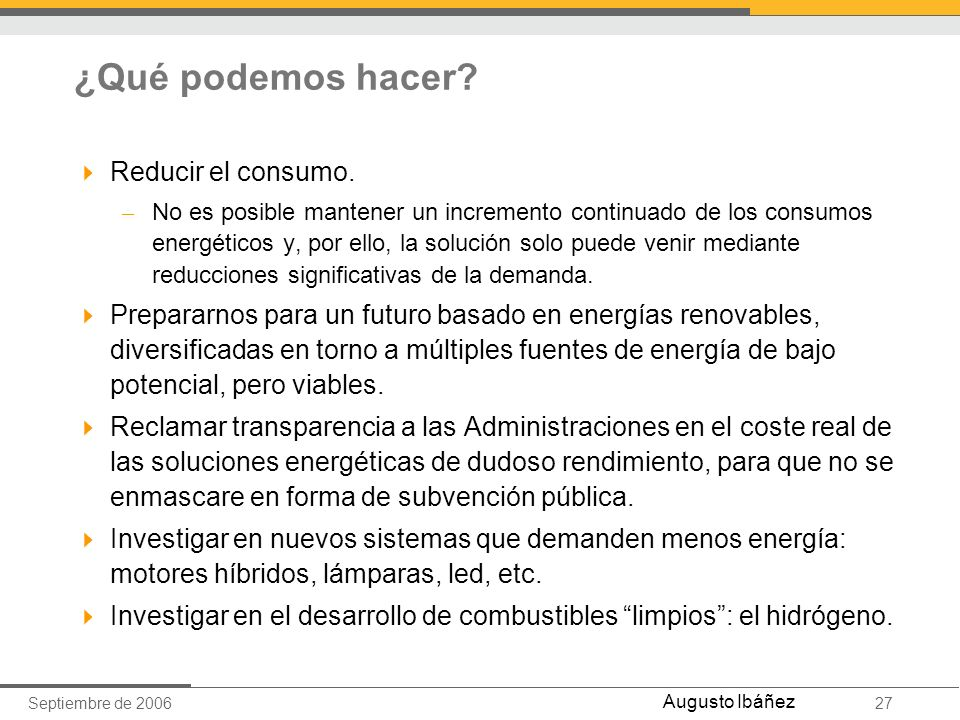 Septiembre de 200627 Augusto Ibáñez ¿Qué podemos hacer? Reducir el consumo. – No es posible mantener un incremento continuado de los consumos energéti