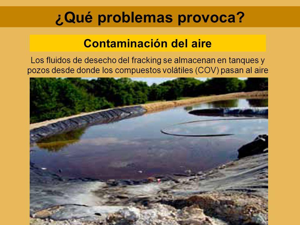 ¿Qué problemas provoca? Contaminación del aire Los fluidos de desecho del fracking se almacenan en tanques y pozos desde donde los compuestos volátile