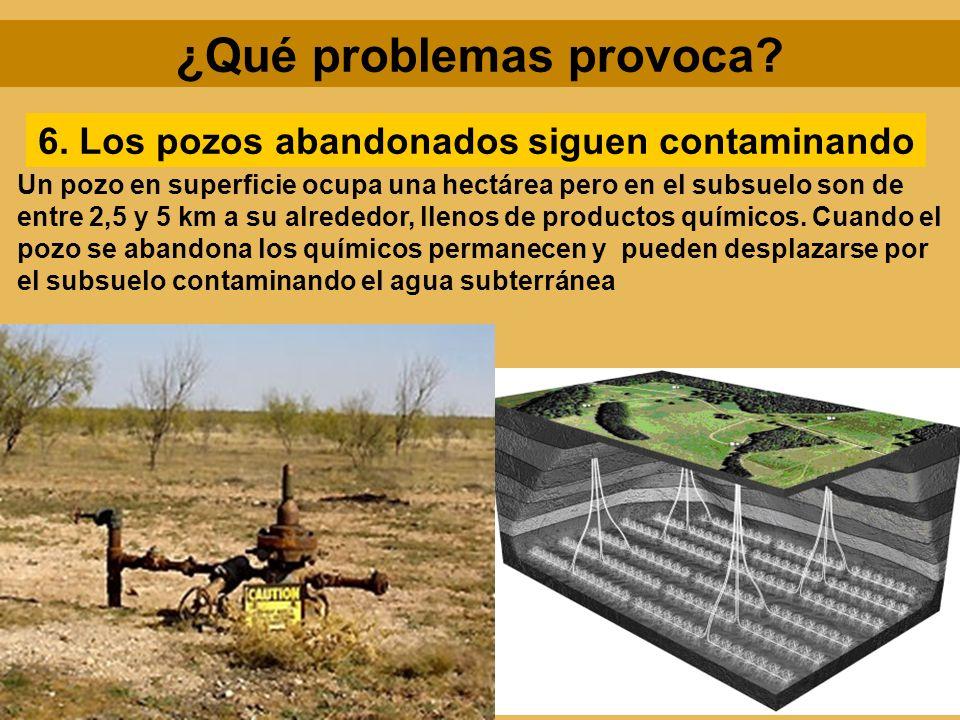 ¿Qué problemas provoca? 6. Los pozos abandonados siguen contaminando Un pozo en superficie ocupa una hectárea pero en el subsuelo son de entre 2,5 y 5