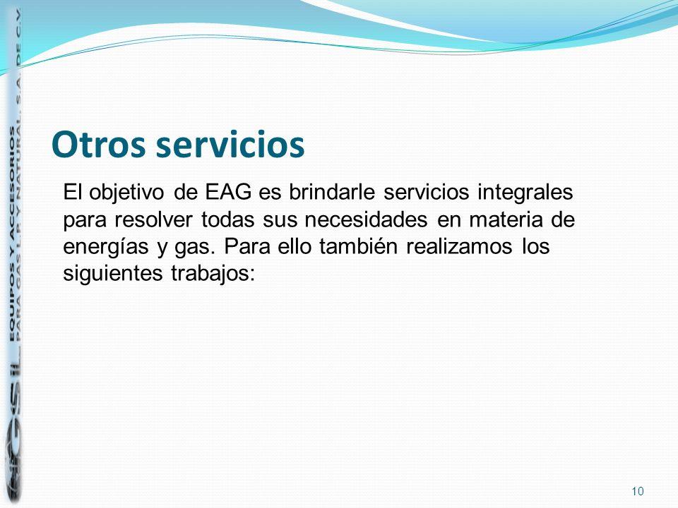 Otros servicios 10 El objetivo de EAG es brindarle servicios integrales para resolver todas sus necesidades en materia de energías y gas. Para ello ta