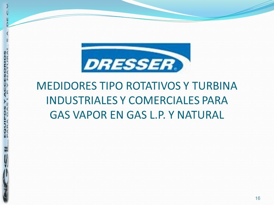 MEDIDORES TIPO ROTATIVOS Y TURBINA INDUSTRIALES Y COMERCIALES PARA GAS VAPOR EN GAS L.P. Y NATURAL 16