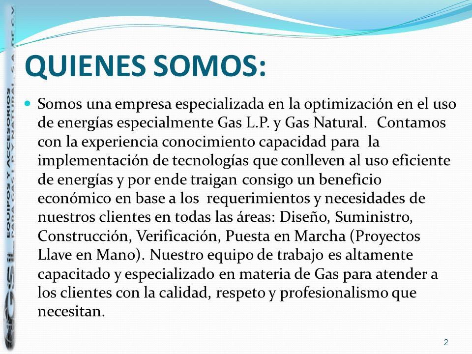 QUIENES SOMOS: Somos una empresa especializada en la optimización en el uso de energías especialmente Gas L.P. y Gas Natural. Contamos con la experien