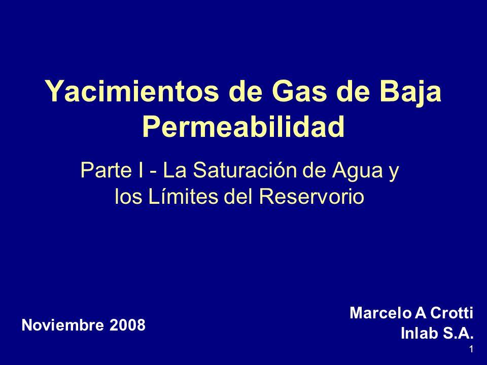 1 Yacimientos de Gas de Baja Permeabilidad Parte I - La Saturación de Agua y los Límites del Reservorio Marcelo A Crotti Inlab S.A. Noviembre 2008
