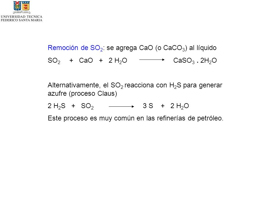 Remoción de SO 2 : se agrega CaO (o CaCO 3 ) al líquido SO 2 + CaO + 2 H 2 O CaSO 3. 2H 2 O Alternativamente, el SO 2 reacciona con H 2 S para generar