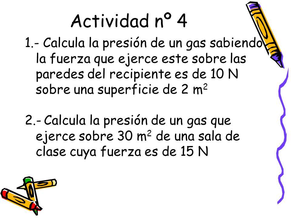 Actividad nº 4 1.- Calcula la presión de un gas sabiendo la fuerza que ejerce este sobre las paredes del recipiente es de 10 N sobre una superficie de