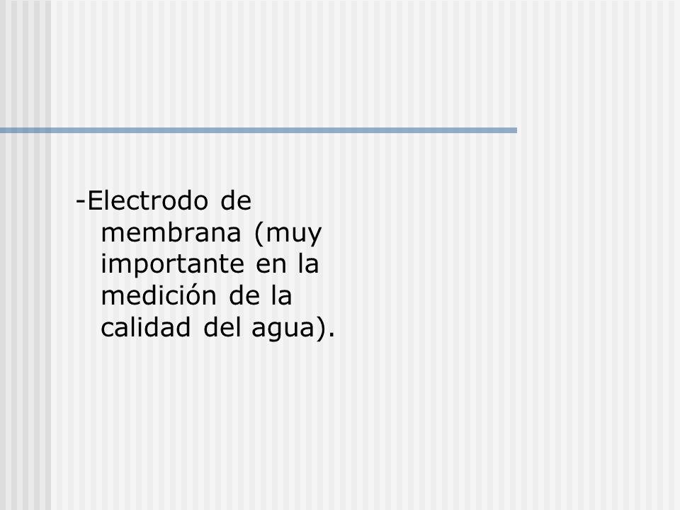 -Electrodo de membrana (muy importante en la medición de la calidad del agua).