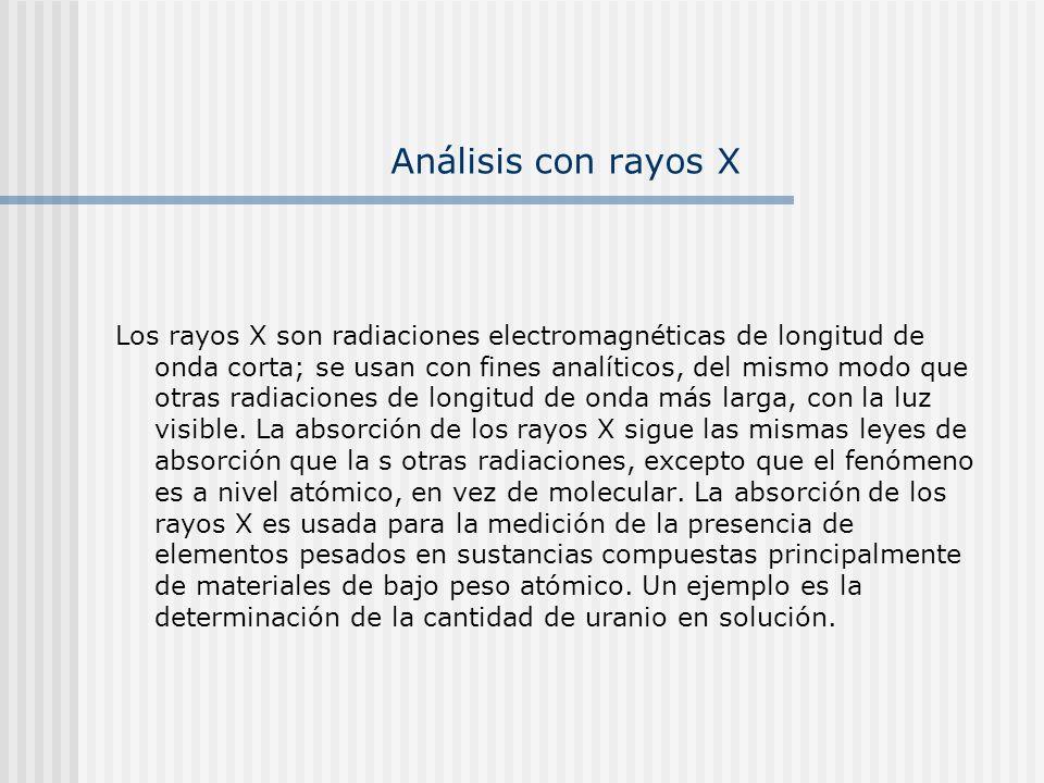 Análisis con rayos X Los rayos X son radiaciones electromagnéticas de longitud de onda corta; se usan con fines analíticos, del mismo modo que otras r