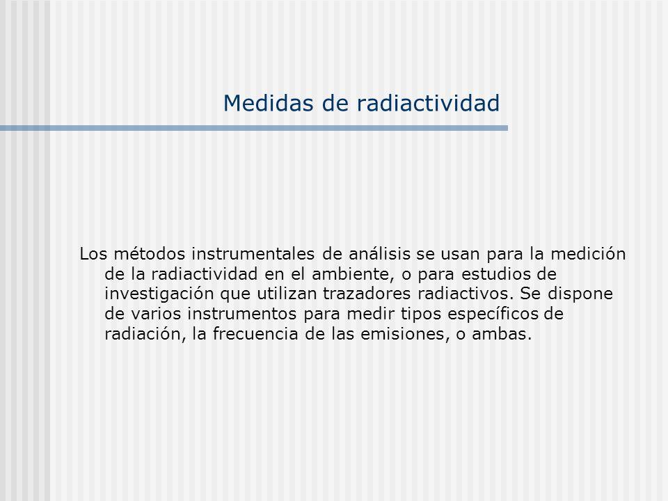 Medidas de radiactividad Los métodos instrumentales de análisis se usan para la medición de la radiactividad en el ambiente, o para estudios de invest