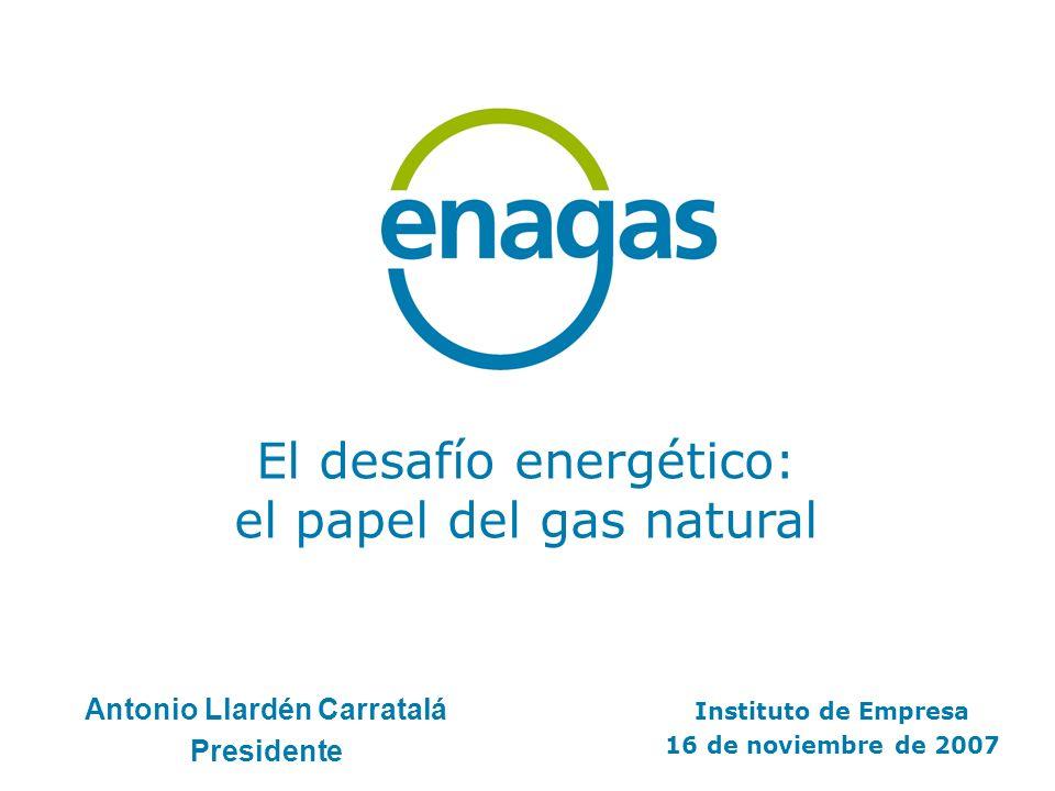 El desafío energético: el papel del gas natural Instituto de Empresa 16 de noviembre de 2007 Antonio Llardén Carratalá Presidente