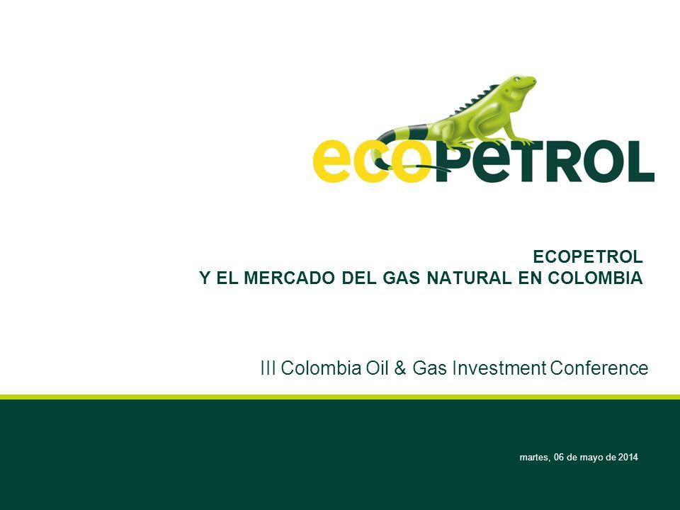 martes, 06 de mayo de 2014 ECOPETROL Y EL MERCADO DEL GAS NATURAL EN COLOMBIA III Colombia Oil & Gas Investment Conference