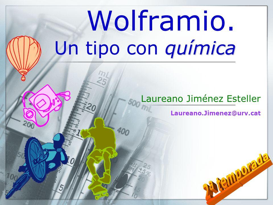 Wolframio. Un tipo con química Laureano Jiménez Esteller Laureano.Jimenez@urv.cat