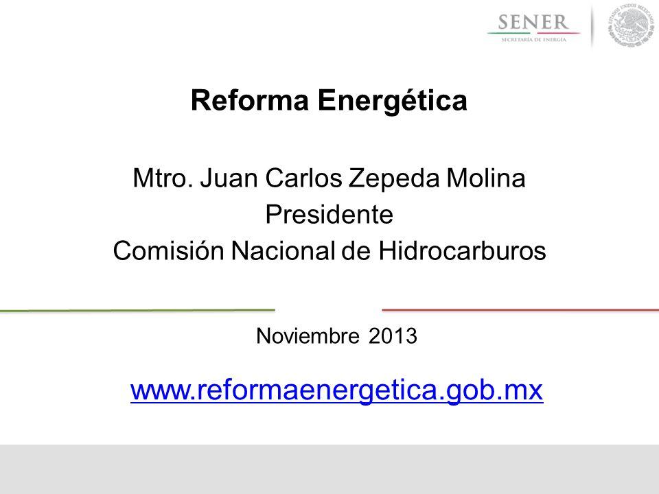 Reforma Energética Mtro. Juan Carlos Zepeda Molina Presidente Comisión Nacional de Hidrocarburos Noviembre 2013 www.reformaenergetica.gob.mx